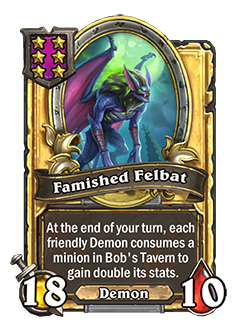 Golden Famished Felbat has double health and attack with a card text that reads At the end of your turn, each friendly Demon consumes a minion in Bob's Tavern to gain double its stats.