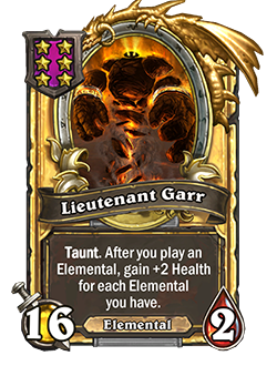 LieutenantGarr golden pictured is a 16 attack 2 health taunt minion that reads after you play an elemental, gain +2 health for each elemental you have.