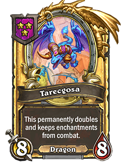 Golden Tarecgosa has double health and attack with a card text that reads This permanently doubles and keeps enchantments from combat.