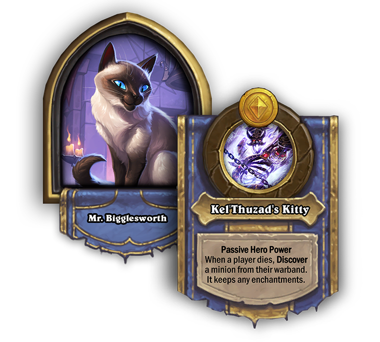 Bigglesworth Battlegrounds Hero Power is called Kelthuzads kitty. Its passive and reads when a player dies, discover a minion from their warband. it keeps and enchantments