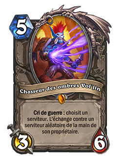 Chasseur des ombres Vol'jin est une carte 3/6 coûtant 5 cristaux de mana, avec un Cri de guerre qui permet d'échanger le serviteur de votre choix contre un serviteur aléatoire dans la main de son propriétaire.