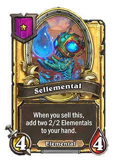 sellemental golden pictured is a 4 attack 4 mana minion that adds a 2 attack 2 health elemental to your hand when you sell it