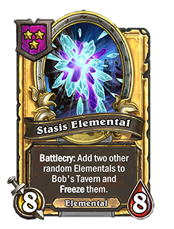 StasisElemental golden pictured is an 8 attack 8 health minion with a battlecry that reads add two other random elementals to bob's tavern and freeze them.