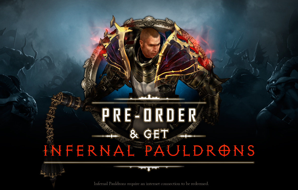 Pre-order & get Infernal Pauldrons! Infernal Pauldrons require an internet connection to be redeemed.