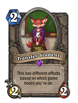 Transfer Student is a 2 mana 2 attack 2 health minion that has different effects based on which game board you're on
