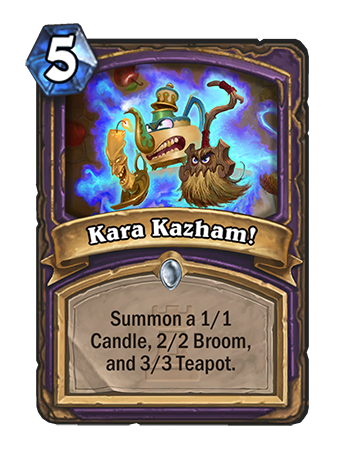 Kara Kazham! - Spell: 5, Summon a 1/1 Candle, 2/2 Broom, and a 3/3 Teapot.