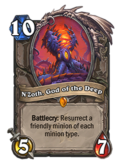 N'Zoth God of the Deep is a 10 mana 5/7 with a Battlecry that reads Resurrect a friendly minion of each minion type.