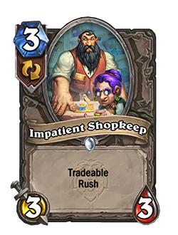 Impatient Shopkeep is a 3 mana 3 attack 3 health common neutral minion that reads tradeable rush
