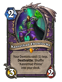 Kanrethad Ebonlocke - 2 mana, 3 attack, 2 health - Your Demons cost (1) less. Keyword: Deathrattle: Shiffle 'Kanrethad Prime' into your deck.