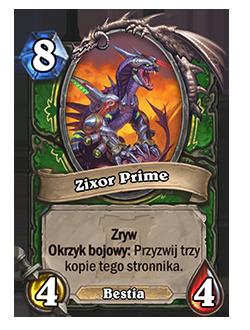 Zixor Prime – Koszt: 8, 4/4 – Słowo kluczowe: Zryw, Słowo kluczowe: Okrzyk bojowy: Przyzwij 3 kopie tego stronnika. (Bestia)