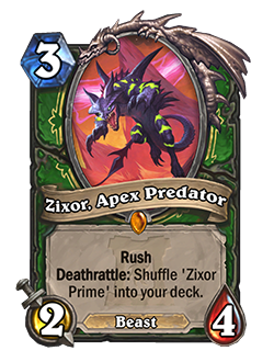 Zixor, Apex Predator - 3 mana, 2 attack, 4 health - Keyword: Rush, Keyword: Deathrattle: Shiffle 'Zixor Prime' into your deck. (Beast)