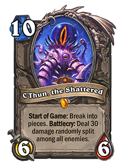 C'Thun the Shattered is a 10 mana 6/6 that reads Start of Game Break into pieces. Battlecry Deal 30 damage randomly split among all enemies.
