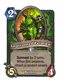Imprisoned Felmaw - 2 mana, 5 attack, 4 health - Keyword: Dormant for 2 turns. When this awakens, attack a random enemy. (Demon)