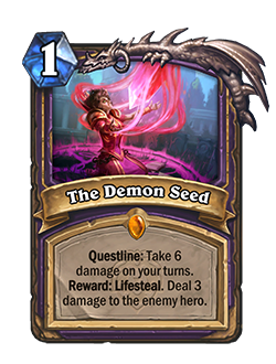 The Demon Seed is a 1 mana warlock legendary spell that reads Questline: Take 6 damage on your turns. Reward: Lifesteal. Deal 3 damage to the enemy hero.